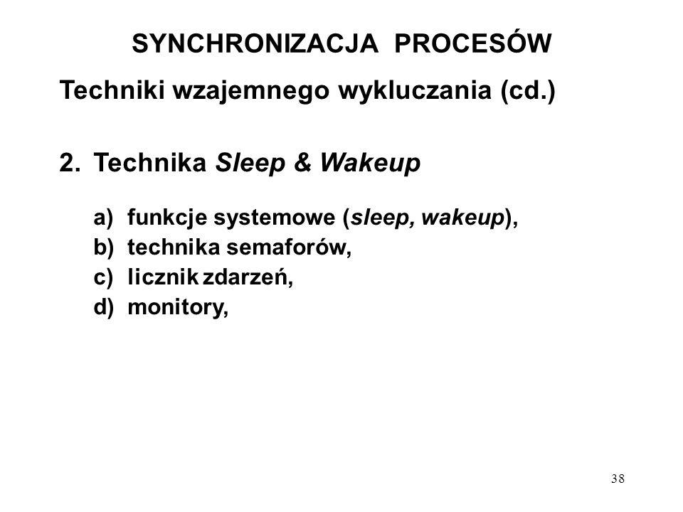 38 SYNCHRONIZACJA PROCESÓW Techniki wzajemnego wykluczania (cd.) 2.Technika Sleep & Wakeup a)funkcje systemowe (sleep, wakeup), b)technika semaforów,