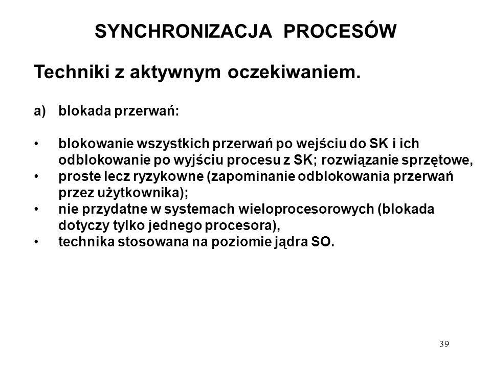 39 SYNCHRONIZACJA PROCESÓW Techniki z aktywnym oczekiwaniem. a)blokada przerwań: blokowanie wszystkich przerwań po wejściu do SK i ich odblokowanie po