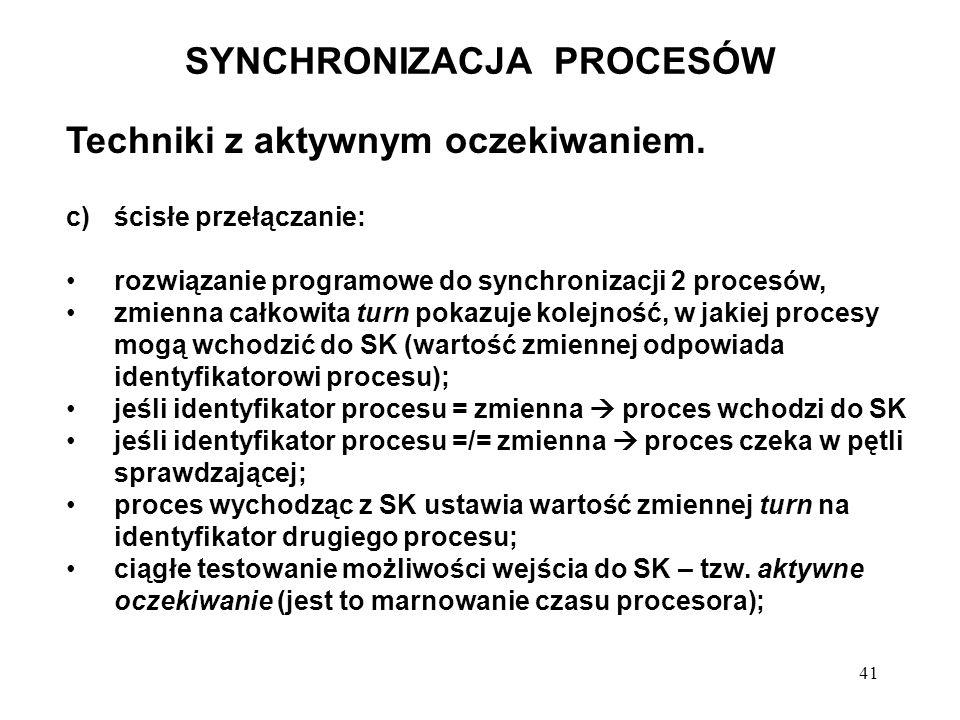 41 SYNCHRONIZACJA PROCESÓW Techniki z aktywnym oczekiwaniem. c)ścisłe przełączanie: rozwiązanie programowe do synchronizacji 2 procesów, zmienna całko