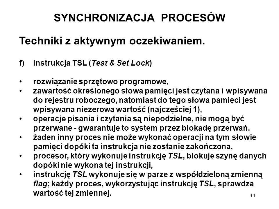 44 SYNCHRONIZACJA PROCESÓW Techniki z aktywnym oczekiwaniem. f)instrukcja TSL (Test & Set Lock) rozwiązanie sprzętowo programowe, zawartość określoneg