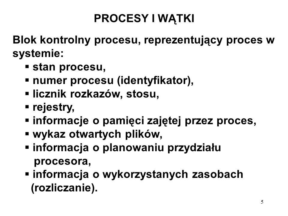 5 PROCESY I WĄTKI Blok kontrolny procesu, reprezentujący proces w systemie: stan procesu, numer procesu (identyfikator), licznik rozkazów, stosu, reje