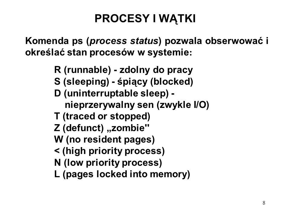 9 PROCESY I WĄTKI Realizacja n procesów na maszynie jednoprocesorowej: licznik rozkazów, słowo stanu programu i podstawowe rejestry są składowane na stosie systemowym przez sprzęt obsługi przerwań; skok do adresu wskazywanego przez wektor przerwań; procedura obsługi przerwania rozpoczyna działanie od zapamiętania wszystkich pozostałych rejestrów w tablicy procesów; identyfikator bieżącego procesu i wskaźnik tablicy procesów są zapamiętywane pod odpowiednimi zmiennymi systemowymi; określenie, który proces zainicjował wykonywanie operacji dyskowej - stan tego procesu jest równy waiting lub blocked; stan tego procesu powinien zostać zmieniony na ready wywołanie modułu szeregującego (process scheduler), który decyduje o przydziale procesora dla procesów, znajdujących się w stanie ready (w Unix wybierany jest zawsze ten proces, który wykonał inicjację operacji we/wy).