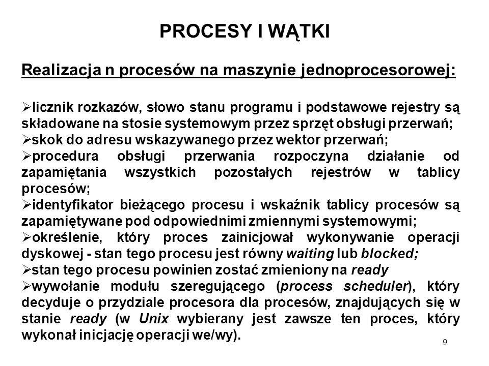9 PROCESY I WĄTKI Realizacja n procesów na maszynie jednoprocesorowej: licznik rozkazów, słowo stanu programu i podstawowe rejestry są składowane na s