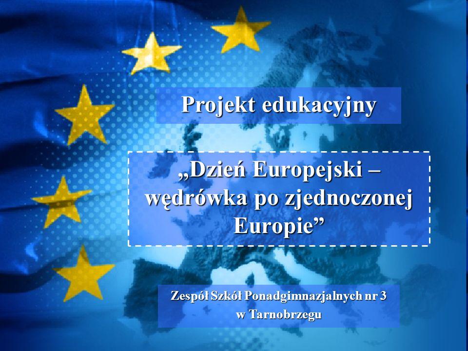 Dzień Europejski – wędrówka po zjednoczonej Europie Zespół Szkół Ponadgimnazjalnych nr 3 w Tarnobrzegu Projekt edukacyjny
