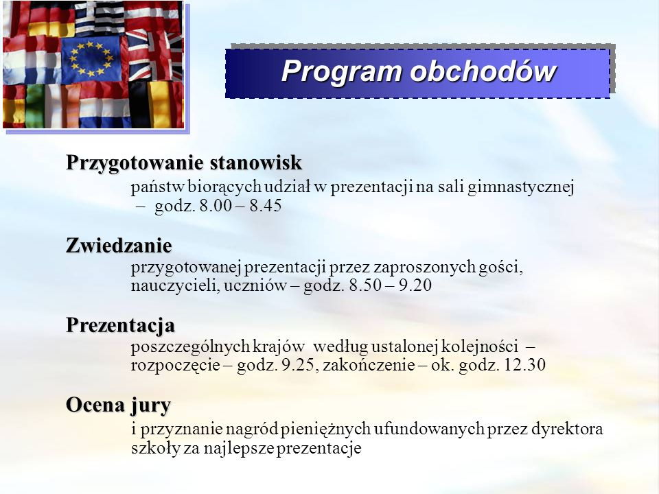 Program obchodów Przygotowanie stanowisk Przygotowanie stanowisk państw biorących udział w prezentacji na sali gimnastycznej – godz. 8.00 – 8.45 Zwied