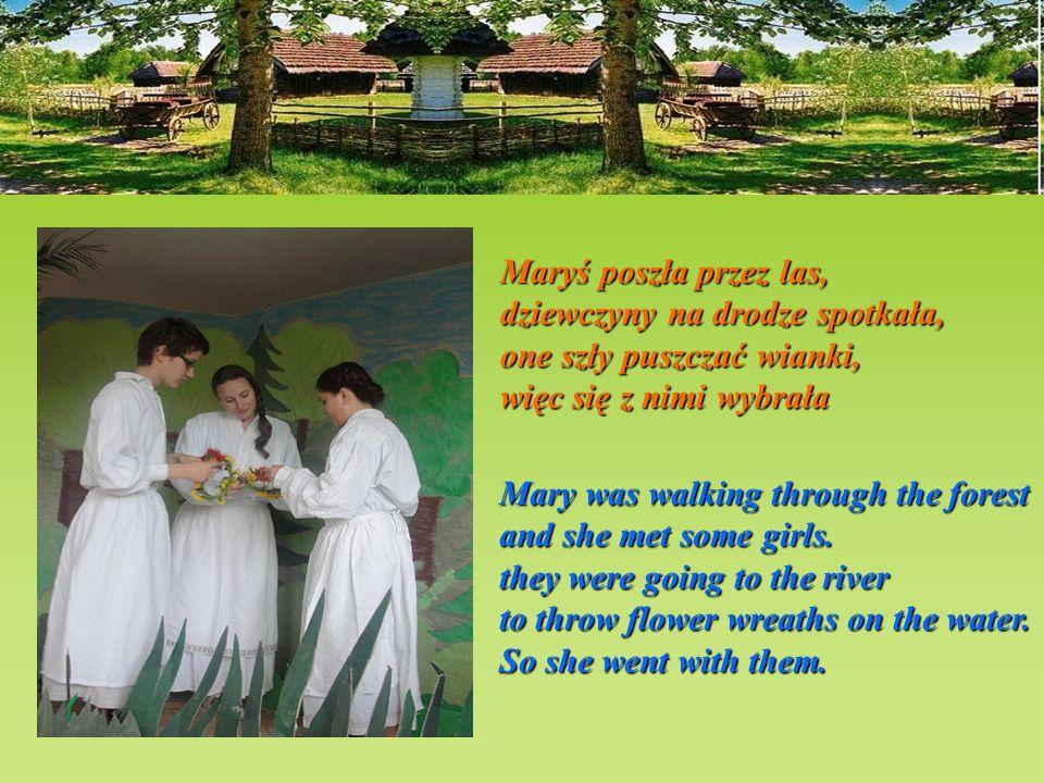Usłyszała słowa św. Jana: Idź Maryś do Wisły, do wody! zrób to dla swojej urody The saint suddenly answered: Go to the Vistula River Mary go to the ri
