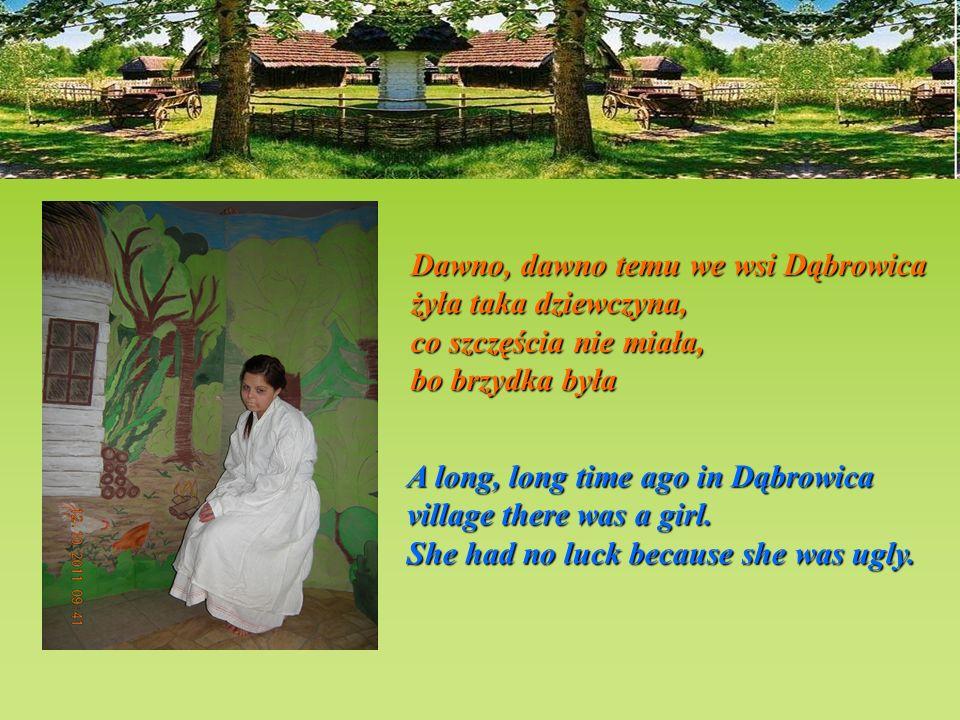 Dawno, dawno temu we wsi Dąbrowica żyła taka dziewczyna, co szczęścia nie miała, bo brzydka była A long, long time ago in Dąbrowica village there was a girl.