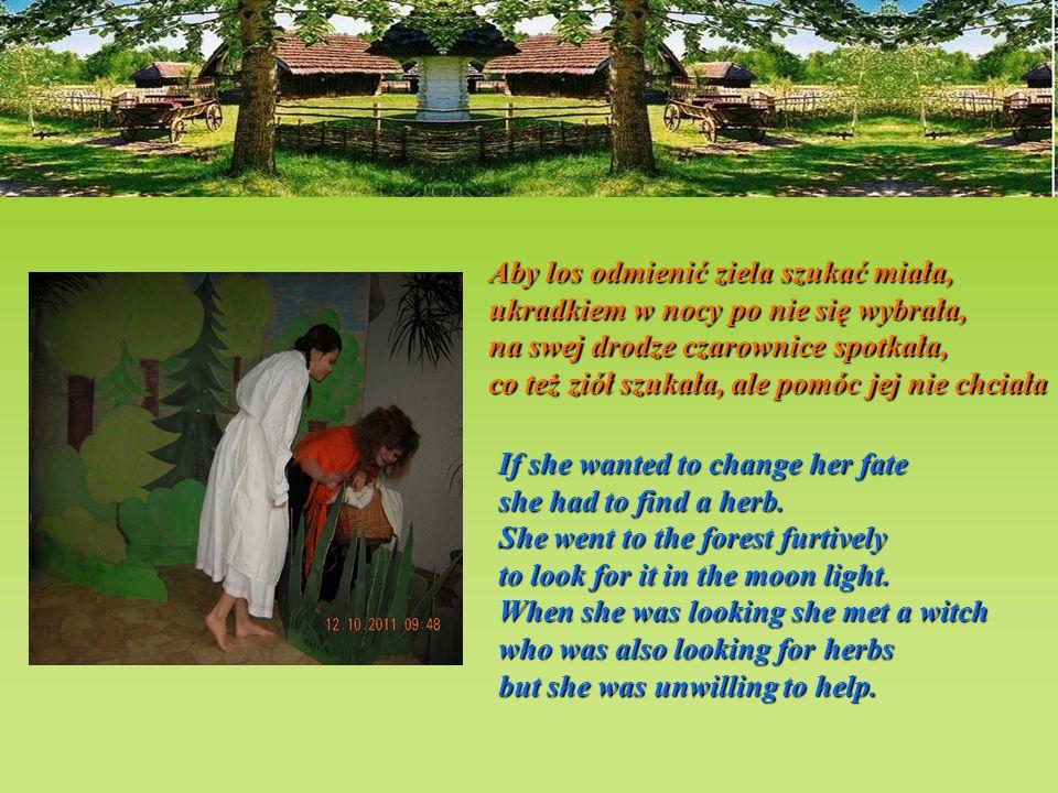 Aby los odmienić ziela szukać miała, ukradkiem w nocy po nie się wybrała, na swej drodze czarownice spotkała, co też ziół szukała, ale pomóc jej nie chciała If she wanted to change her fate she had to find a herb.