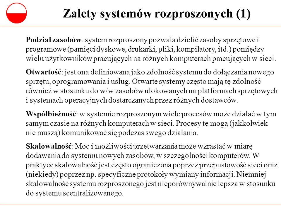 Zalety systemów rozproszonych (2) Tolerancja błędów: Dostępność wielu komputerów oraz umożliwienie zdublowania informacji (replikacje) oznacza, że rozproszony system jest tolerancyjny w stosunku do pewnych błędów zarówno sprzętowych jak i programowych.
