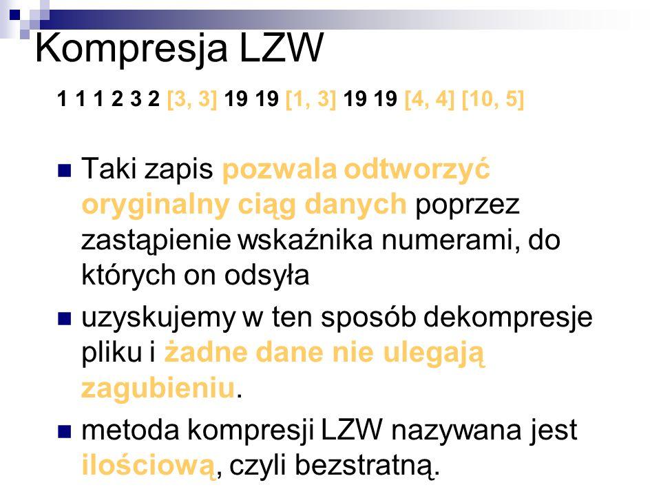 Kompresja LZW 1 1 1 2 3 2 [3, 3] 19 19 [1, 3] 19 19 [4, 4] [10, 5] Taki zapis pozwala odtworzyć oryginalny ciąg danych poprzez zastąpienie wskaźnika n