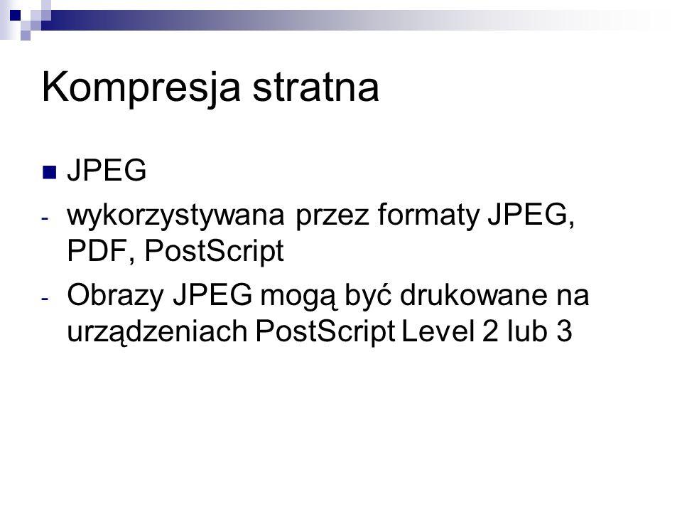 Kompresja stratna JPEG - wykorzystywana przez formaty JPEG, PDF, PostScript - Obrazy JPEG mogą być drukowane na urządzeniach PostScript Level 2 lub 3