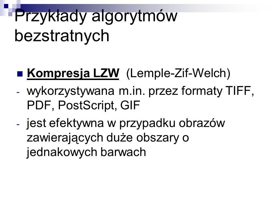 Przykłady algorytmów bezstratnych Kompresja LZW (Lemple-Zif-Welch) - wykorzystywana m.in. przez formaty TIFF, PDF, PostScript, GIF - jest efektywna w
