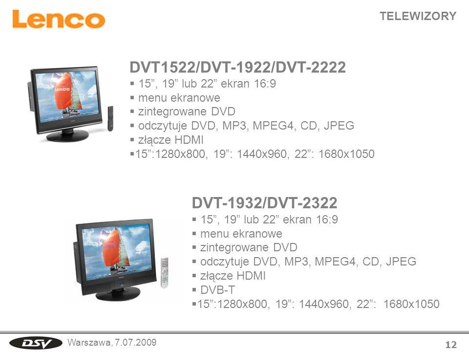 Warszawa, 7.07.2009 TELEWIZORY 12 DVT1522/DVT-1922/DVT-2222 15, 19 lub 22 ekran 16:9 menu ekranowe zintegrowane DVD odczytuje DVD, MP3, MPEG4, CD, JPEG złącze HDMI 15:1280x800, 19: 1440x960, 22: 1680x1050 DVT-1932/DVT-2322 15, 19 lub 22 ekran 16:9 menu ekranowe zintegrowane DVD odczytuje DVD, MP3, MPEG4, CD, JPEG złącze HDMI DVB-T 15:1280x800, 19: 1440x960, 22: 1680x1050
