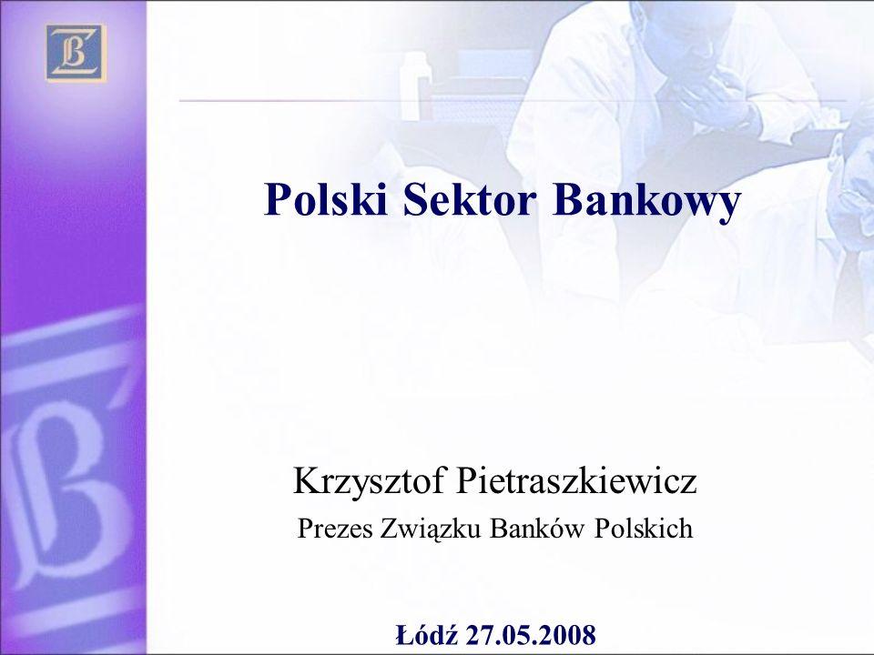 Polski Sektor Bankowy Krzysztof Pietraszkiewicz Prezes Związku Banków Polskich Łódź 27.05.2008