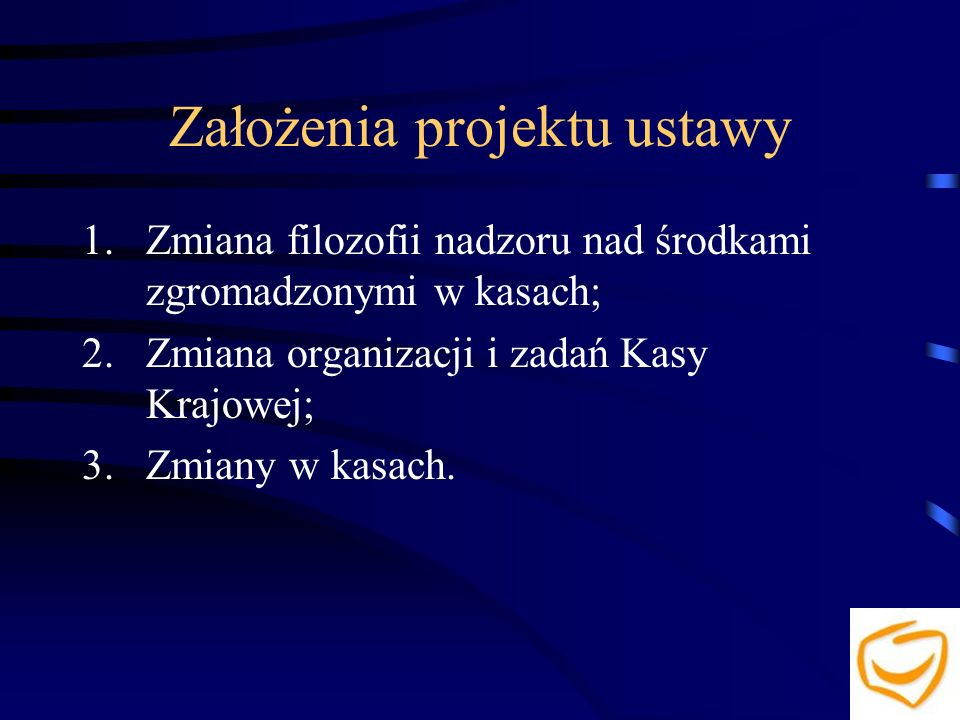 Założenia projektu ustawy 1.Zmiana filozofii nadzoru nad środkami zgromadzonymi w kasach; 2.Zmiana organizacji i zadań Kasy Krajowej; 3.Zmiany w kasach.