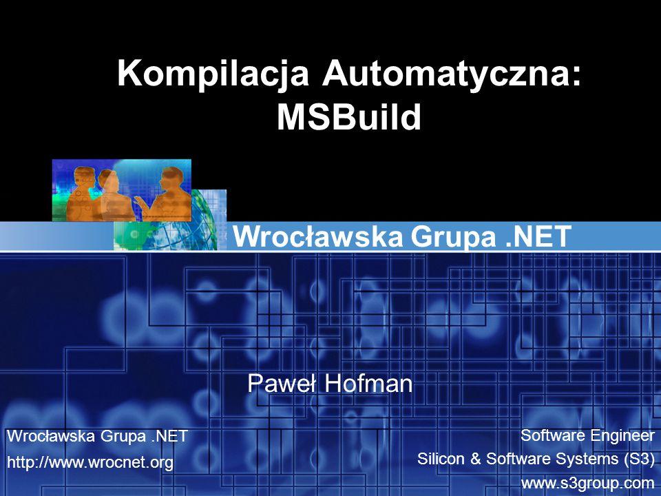 Kompilacja Automatyczna: MSBuild Wrocławska Grupa.NET Paweł Hofman Wrocławska Grupa.NET http://www.wrocnet.org Software Engineer Silicon & Software Sy