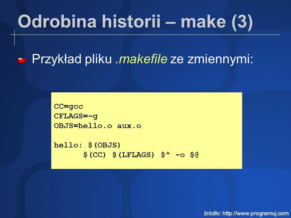 Odrobina historii – make (3) Przykład pliku.makefile ze zmiennymi: CC=gcc CFLAGS=-g OBJS=hello.o aux.o hello: $(OBJS) $(CC) $(LFLAGS) $^ -o $@ źródło: