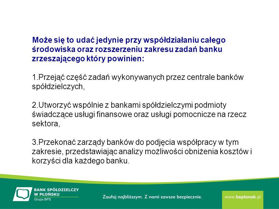 Może się to udać jedynie przy współdziałaniu całego środowiska oraz rozszerzeniu zakresu zadań banku zrzeszającego który powinien: 1.Przejąć część zadań wykonywanych przez centrale banków spółdzielczych, 2.Utworzyć wspólnie z bankami spółdzielczymi podmioty świadczące usługi finansowe oraz usługi pomocnicze na rzecz sektora, 3.Przekonać zarządy banków do podjęcia współpracy w tym zakresie, przedstawiając analizy możliwości obniżenia kosztów i korzyści dla każdego banku.