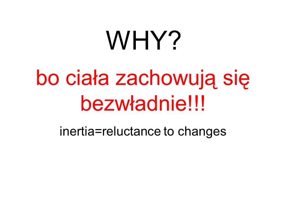 bo ciała zachowują się bezwładnie!!! inertia=reluctance to changes WHY?