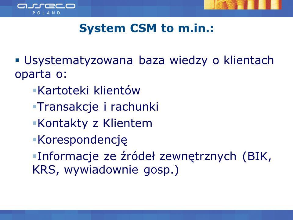 System CSM to m.in.: Usystematyzowana baza wiedzy o klientach oparta o: Kartoteki klientów Transakcje i rachunki Kontakty z Klientem Korespondencję In