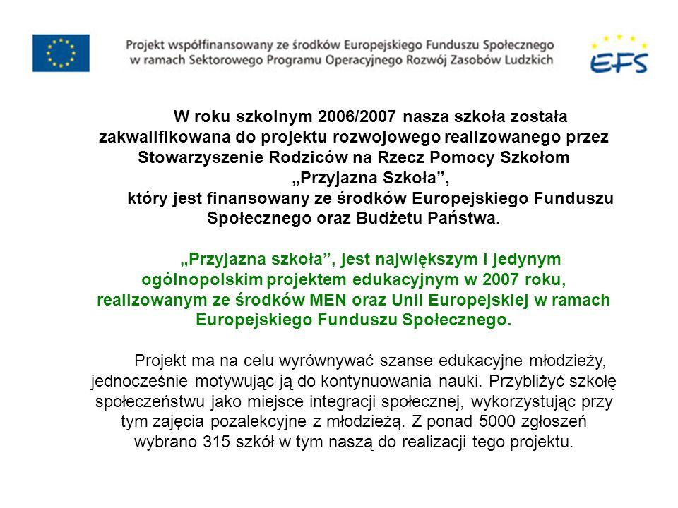W roku szkolnym 2006/2007 nasza szkoła została zakwalifikowana do projektu rozwojowego realizowanego przez Stowarzyszenie Rodziców na Rzecz Pomocy Szkołom Przyjazna Szkoła, który jest finansowany ze środków Europejskiego Funduszu Społecznego oraz Budżetu Państwa.
