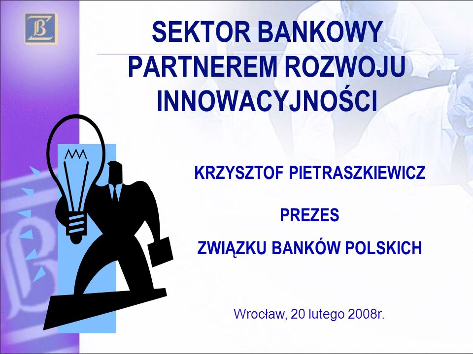 SEKTOR BANKOWY PARTNEREM ROZWOJU INNOWACYJNOŚCI KRZYSZTOF PIETRASZKIEWICZ PREZES ZWIĄZKU BANKÓW POLSKICH Wrocław, 20 lutego 2008r.
