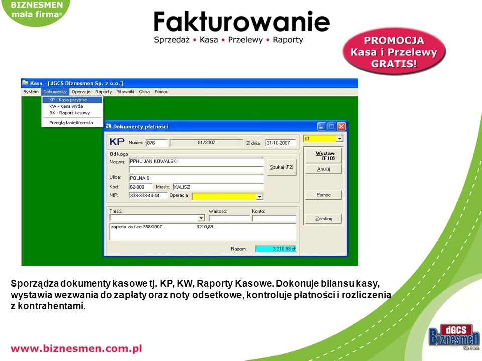 Sporządza dokumenty kasowe tj. KP, KW, Raporty Kasowe. Dokonuje bilansu kasy, wystawia wezwania do zapłaty oraz noty odsetkowe, kontroluje płatności i