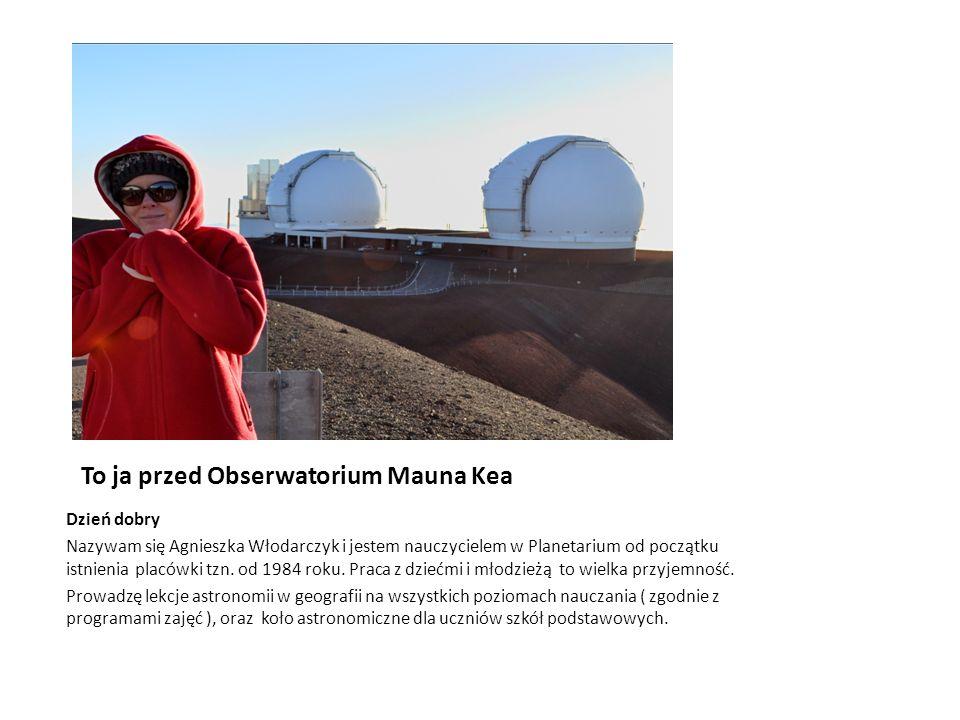 To ja przed Obserwatorium Mauna Kea Dzień dobry Nazywam się Agnieszka Włodarczyk i jestem nauczycielem w Planetarium od początku istnienia placówki tz