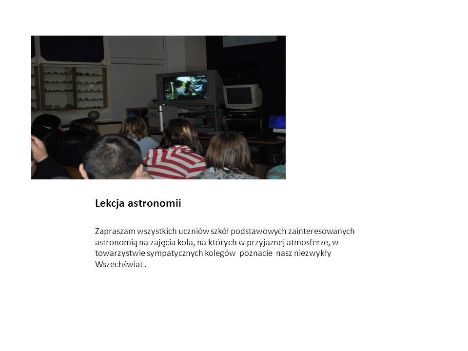 Lekcja astronomii Zapraszam wszystkich uczniów szkół podstawowych zainteresowanych astronomią na zajęcia koła, na których w przyjaznej atmosferze, w t