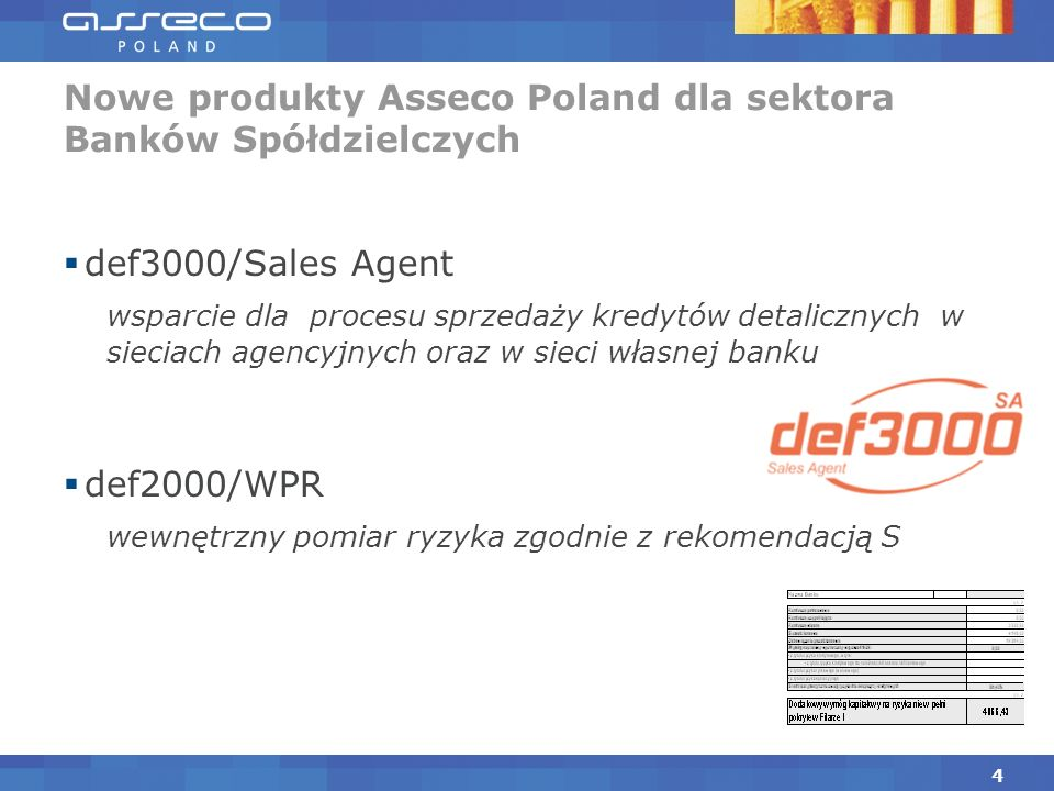 def3000/Sales Agent wsparcie dla procesu sprzedaży kredytów detalicznych w sieciach agencyjnych oraz w sieci własnej banku def2000/WPR wewnętrzny pomiar ryzyka zgodnie z rekomendacją S Nowe produkty Asseco Poland dla sektora Banków Spółdzielczych 4