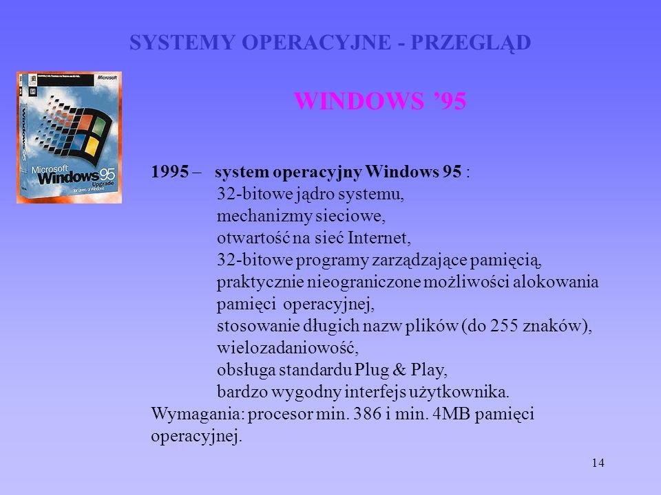 14 SYSTEMY OPERACYJNE - PRZEGLĄD WINDOWS 95 1995 – system operacyjny Windows 95 : 32-bitowe jądro systemu, mechanizmy sieciowe, otwartość na sieć Inte