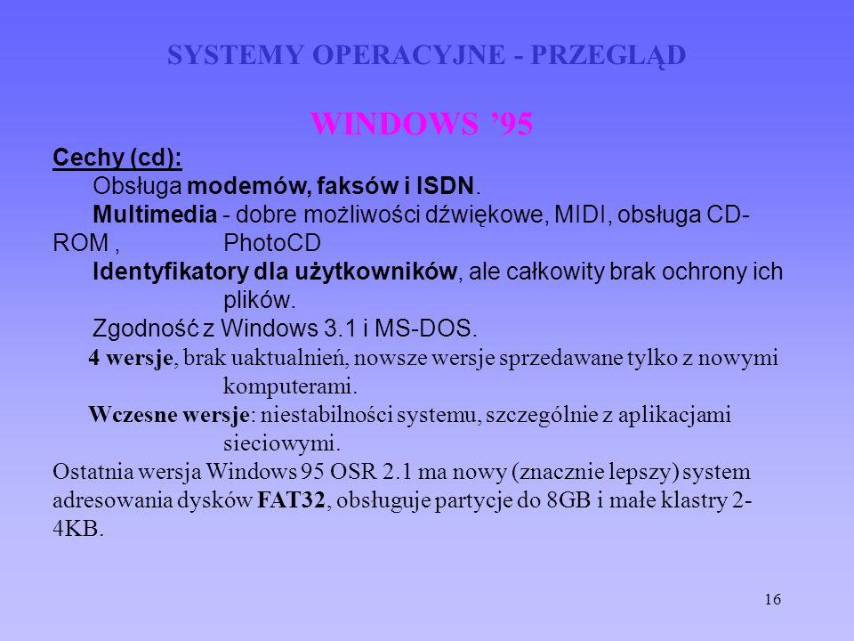 16 SYSTEMY OPERACYJNE - PRZEGLĄD WINDOWS 95 Cechy (cd): Obsługa modemów, faksów i ISDN. Multimedia - dobre możliwości dźwiękowe, MIDI, obsługa CD- ROM