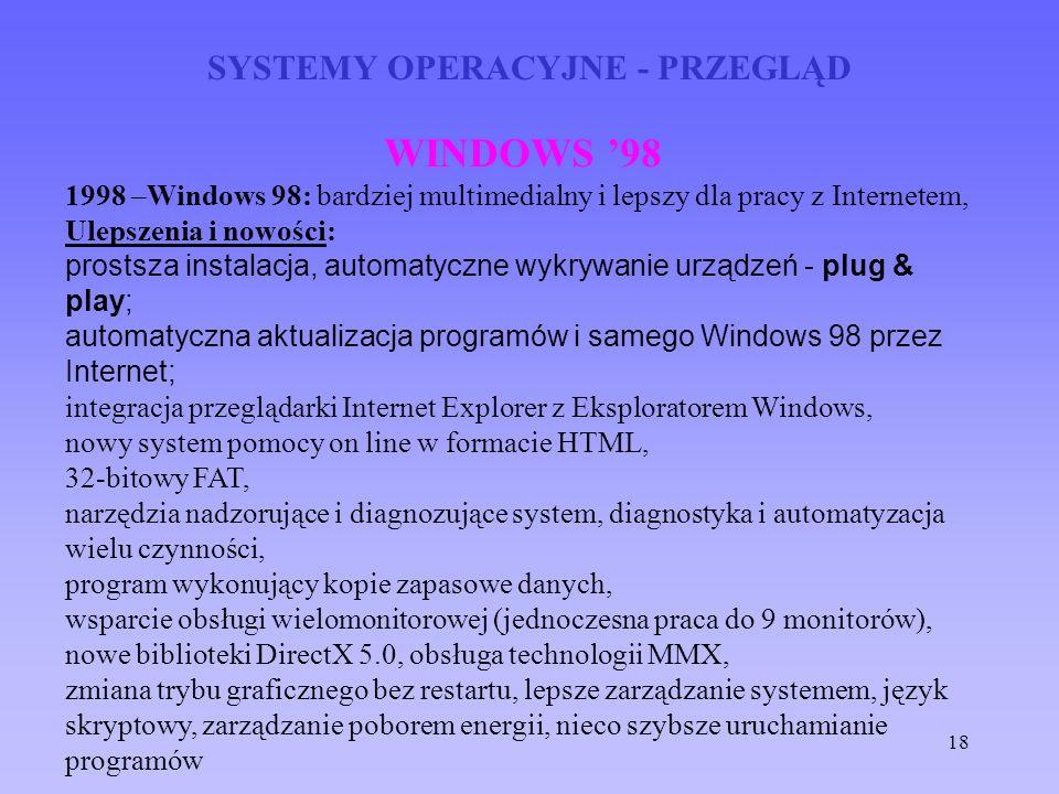 18 SYSTEMY OPERACYJNE - PRZEGLĄD WINDOWS 98 1998 –Windows 98: bardziej multimedialny i lepszy dla pracy z Internetem, Ulepszenia i nowości: prostsza i