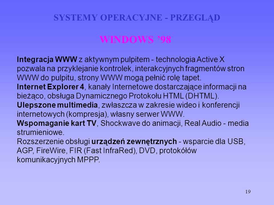 19 SYSTEMY OPERACYJNE - PRZEGLĄD WINDOWS 98 Integracja WWW z aktywnym pulpitem - technologia Active X pozwala na przyklejanie kontrolek, interakcyjnyc