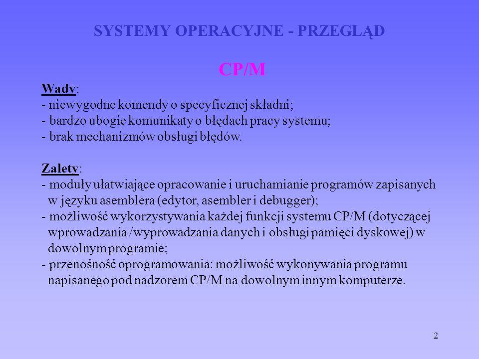 2 SYSTEMY OPERACYJNE - PRZEGLĄD CP/M Wady: - niewygodne komendy o specyficznej składni; - bardzo ubogie komunikaty o błędach pracy systemu; - brak mec