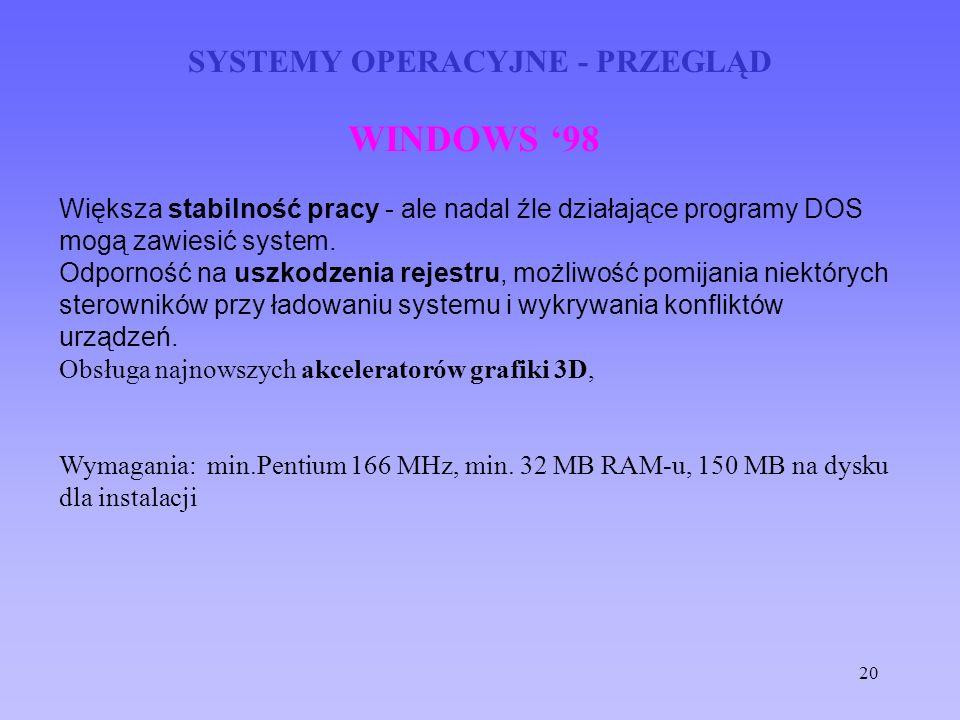 20 SYSTEMY OPERACYJNE - PRZEGLĄD WINDOWS 98 Większa stabilność pracy - ale nadal źle działające programy DOS mogą zawiesić system. Odporność na uszkod