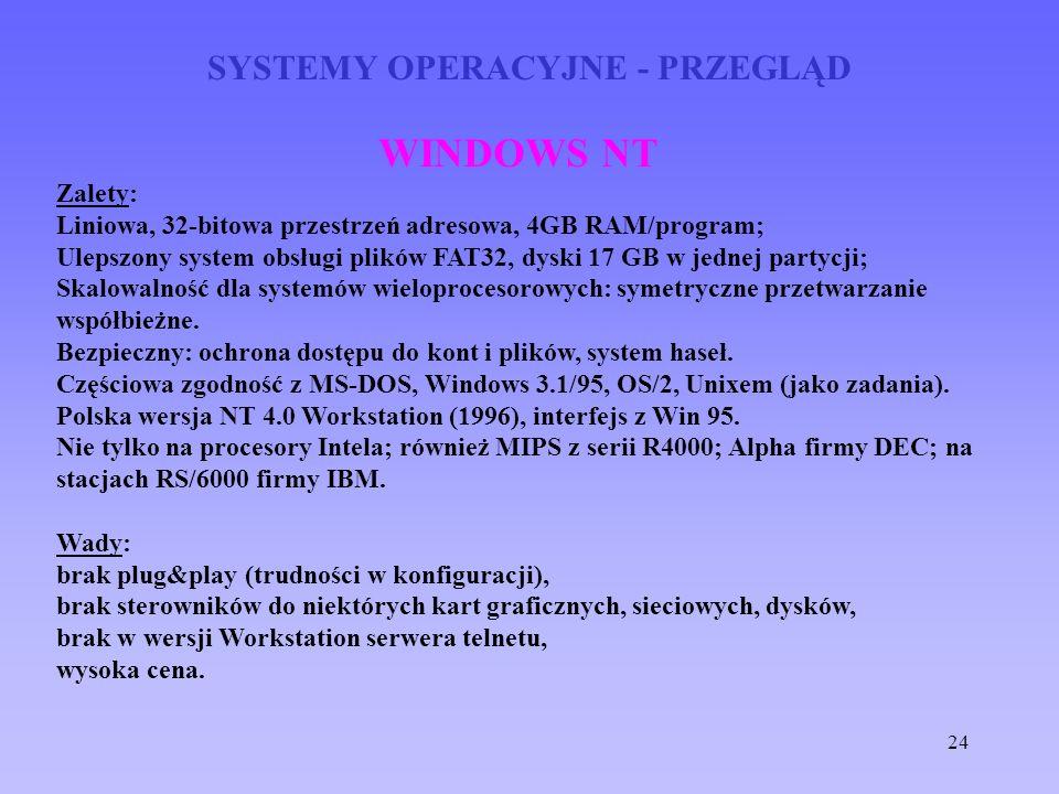 24 SYSTEMY OPERACYJNE - PRZEGLĄD WINDOWS NT Zalety: Liniowa, 32-bitowa przestrzeń adresowa, 4GB RAM/program; Ulepszony system obsługi plików FAT32, dy