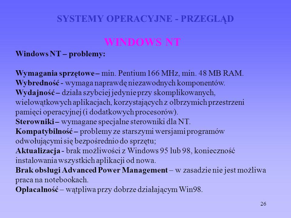 26 SYSTEMY OPERACYJNE - PRZEGLĄD WINDOWS NT Windows NT – problemy: Wymagania sprzętowe – min. Pentium 166 MHz, min. 48 MB RAM. Wybredność - wymaga nap