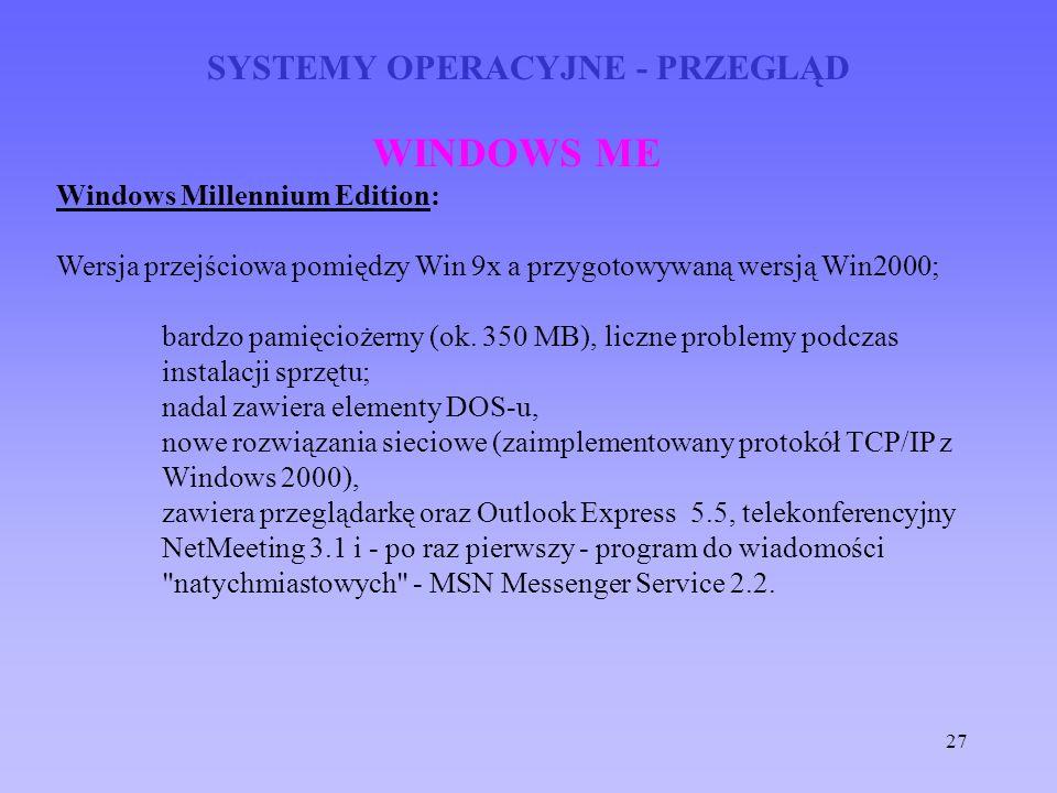 27 SYSTEMY OPERACYJNE - PRZEGLĄD WINDOWS ME Windows Millennium Edition: Wersja przejściowa pomiędzy Win 9x a przygotowywaną wersją Win2000; bardzo pam