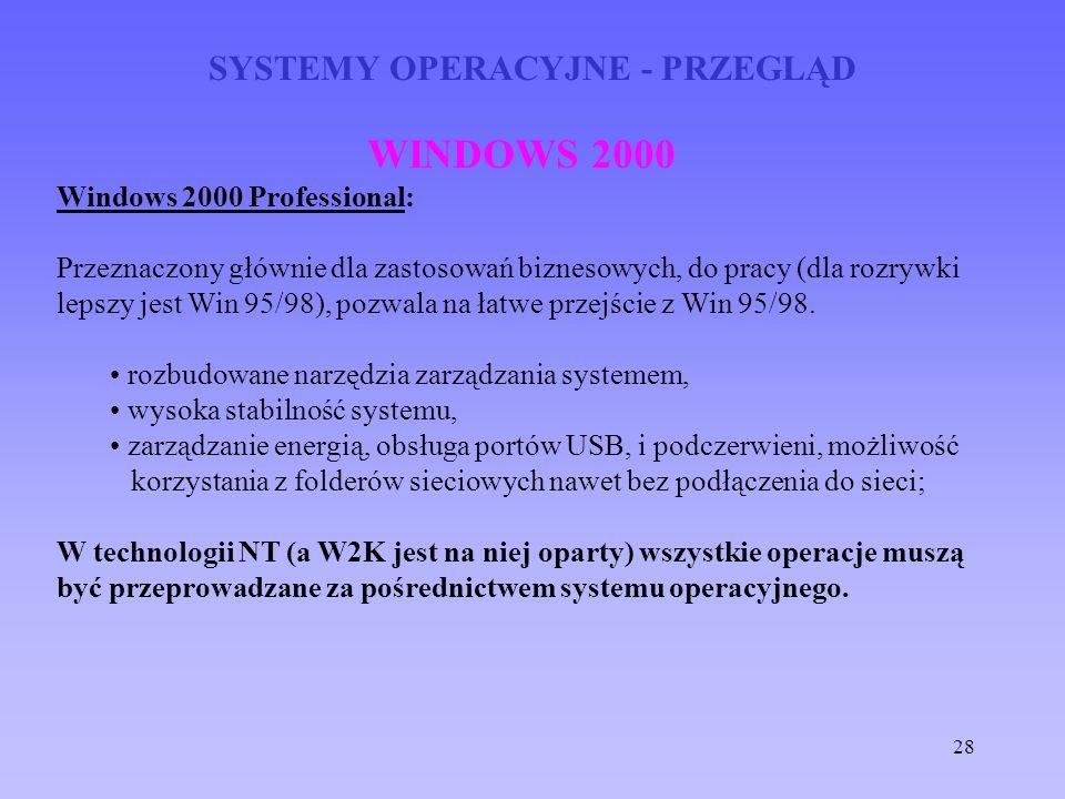 28 SYSTEMY OPERACYJNE - PRZEGLĄD WINDOWS 2000 Windows 2000 Professional: Przeznaczony głównie dla zastosowań biznesowych, do pracy (dla rozrywki lepsz