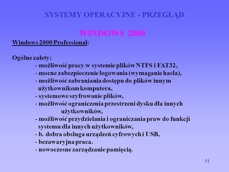 31 SYSTEMY OPERACYJNE - PRZEGLĄD WINDOWS 2000 Windows 2000 Professional: Ogólne zalety: - możliwość pracy w systemie plików NTFS i FAT32, - mocne zabe
