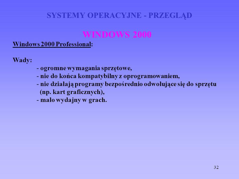32 SYSTEMY OPERACYJNE - PRZEGLĄD WINDOWS 2000 Windows 2000 Professional: Wady: - ogromne wymagania sprzętowe, - nie do końca kompatybilny z oprogramow