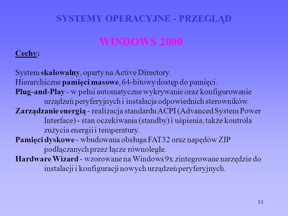 33 SYSTEMY OPERACYJNE - PRZEGLĄD WINDOWS 2000 Cechy: System skalowalny, oparty na Active Directory. Hierarchiczne pamięci masowe, 64-bitowy dostęp do