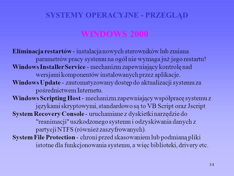 34 SYSTEMY OPERACYJNE - PRZEGLĄD WINDOWS 2000 Eliminacja restartów - instalacja nowych sterowników lub zmiana parametrów pracy systemu na ogół nie wym