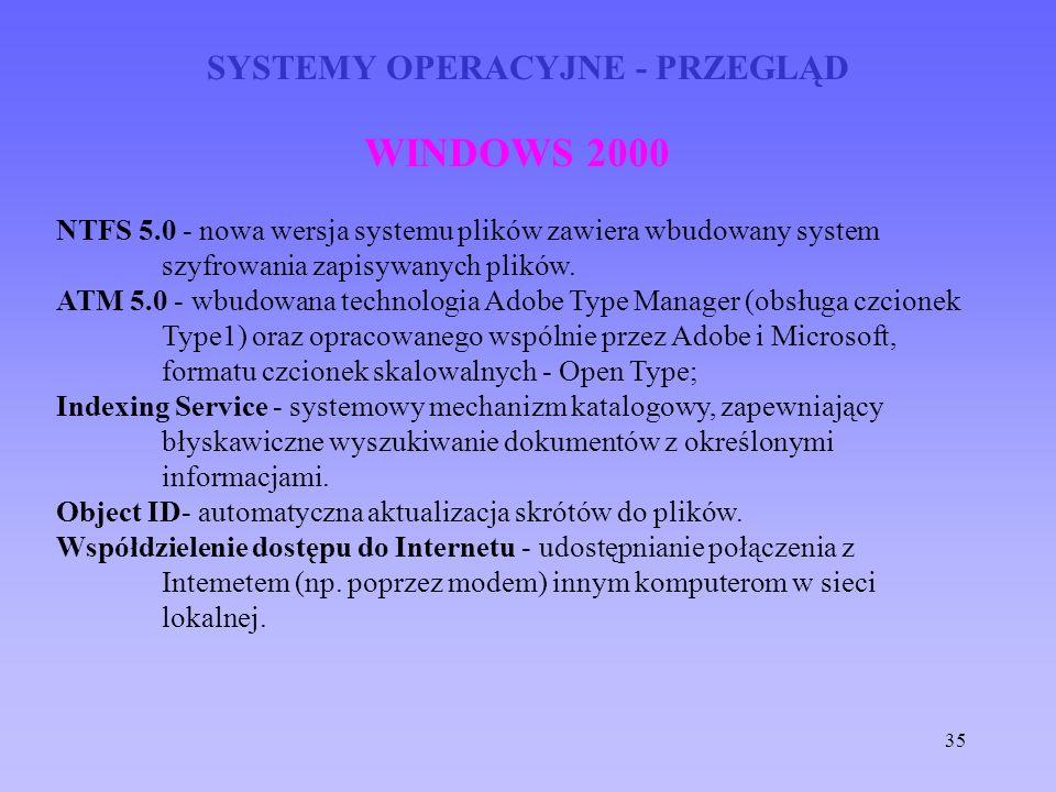 35 SYSTEMY OPERACYJNE - PRZEGLĄD WINDOWS 2000 NTFS 5.0 - nowa wersja systemu plików zawiera wbudowany system szyfrowania zapisywanych plików. ATM 5.0