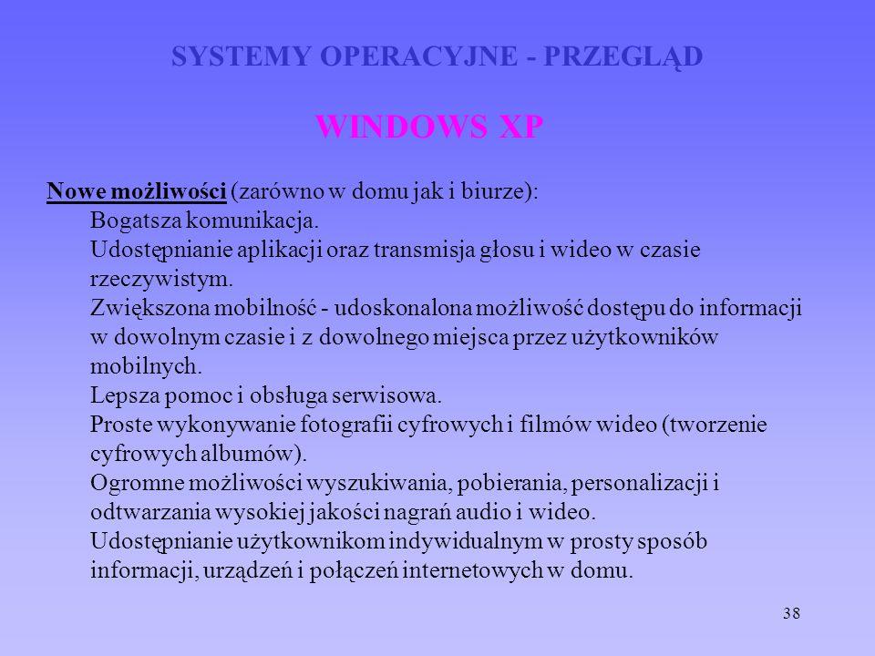 38 SYSTEMY OPERACYJNE - PRZEGLĄD WINDOWS XP Nowe możliwości (zarówno w domu jak i biurze): Bogatsza komunikacja. Udostępnianie aplikacji oraz transmis