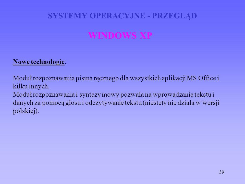 39 SYSTEMY OPERACYJNE - PRZEGLĄD WINDOWS XP Nowe technologie: Moduł rozpoznawania pisma ręcznego dla wszystkich aplikacji MS Office i kilku innych. Mo