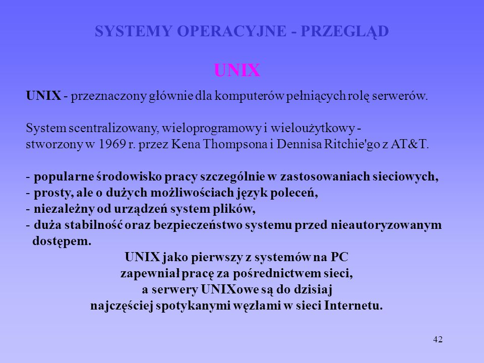 42 SYSTEMY OPERACYJNE - PRZEGLĄD UNIX UNIX - przeznaczony głównie dla komputerów pełniących rolę serwerów. System scentralizowany, wieloprogramowy i w