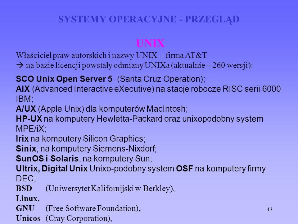 43 SYSTEMY OPERACYJNE - PRZEGLĄD UNIX Właściciel praw autorskich i nazwy UNIX - firma AT&T na bazie licencji powstały odmiany UNIXa (aktualnie – 260 w