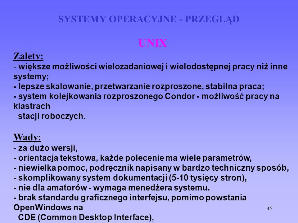 45 SYSTEMY OPERACYJNE - PRZEGLĄD UNIX Zalety: - większe możliwości wielozadaniowej i wielodostępnej pracy niż inne systemy; - lepsze skalowanie, przet